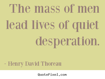 Henry David Thoreau picture quotes - The mass of men lead lives of quiet desperation. - Life quotes