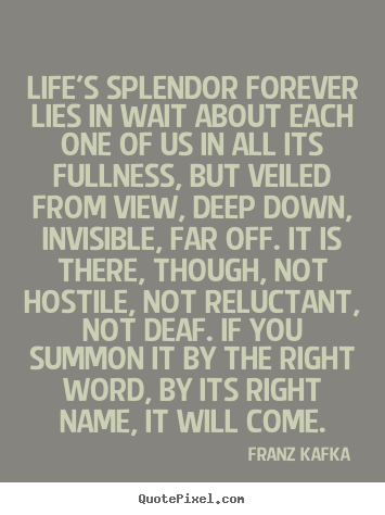 Franz Kafka image sayings - Life's splendor forever lies in wait about each one.. - Life quote
