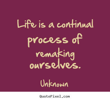 Unknown picture sayings - Life is a continual process of remaking ourselves. - Life quotes