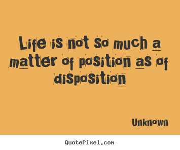 Quotes about life - Life is not so much a matter of position as of disposition