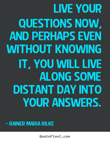 Live your questions now, and perhaps even without.. Rainer Maria Rilke good life quote