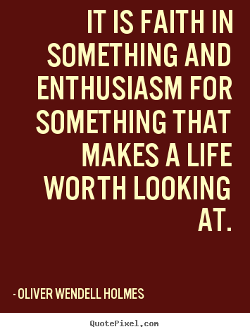 Diy picture quotes about life - It is faith in something and enthusiasm for something..