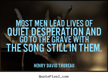 Customize photo quote about life - Most men lead lives of quiet desperation and go to the grave with the..