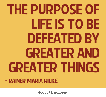 Life quotes - The purpose of life is to be defeated by greater and greater things