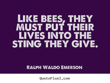 Quotes about life - Like bees, they must put their lives into the sting they give.