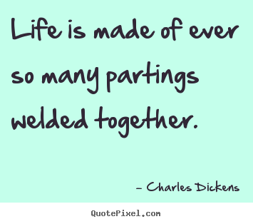 Life is made of ever so many partings welded.. Charles Dickens  life quote