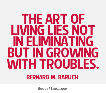 Bernard M. Baruch picture quotes - The art of living lies not in eliminating but in growing with.. - Life quotes