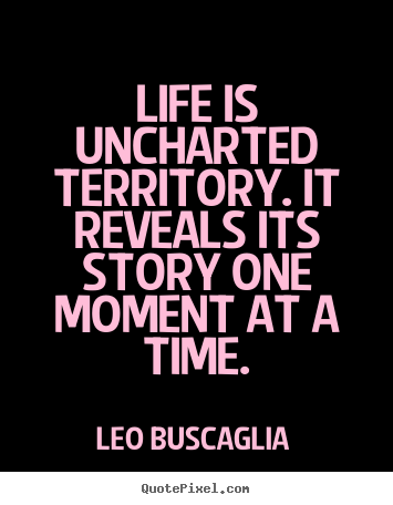 Life quotes - Life is uncharted territory. it reveals its story one moment at..