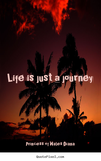 Quotes about life - Life is just a journey