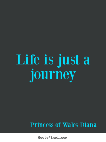 Princess Of Wales Diana picture quote - Life is just a journey - Life quotes