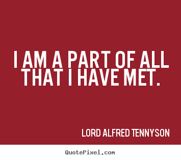 Life quote - I am a part of all that i have met.