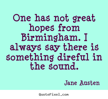One has not great hopes from birmingham. i always say there is something.. Jane Austen greatest life sayings
