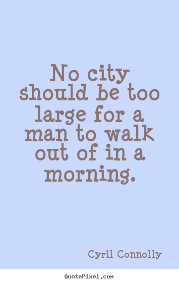 No city should be too large for a man to walk out of in.. Cyril Connolly best life quote