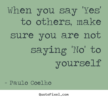 Life quotes - When you say 'yes' to others, make sure you are not saying 'no'..