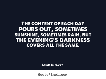 Customize picture quotes about life - The content of each day pours out, sometimes sunshine,..