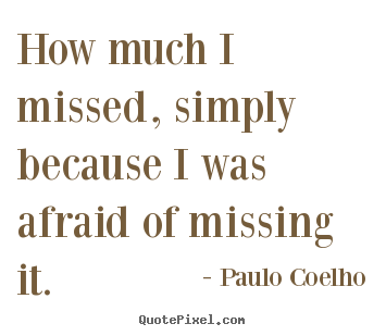 Quotes about life - How much i missed, simply because i was afraid of missing it.