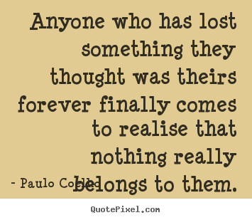 Life quotes - Anyone who has lost something they thought was theirs..