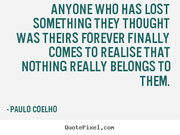 Quotes about life - Anyone who has lost something they thought..