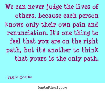 Life quote - We can never judge the lives of others, because each person knows..