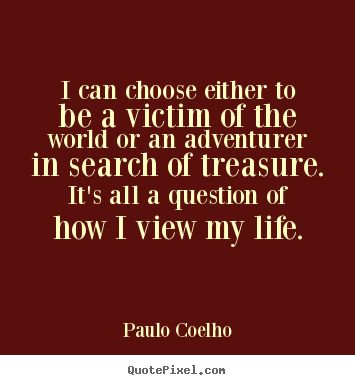 Quote about life - I can choose either to be a victim of the..
