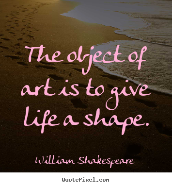 The object of art is to give life a shape. William Shakespeare popular life quotes