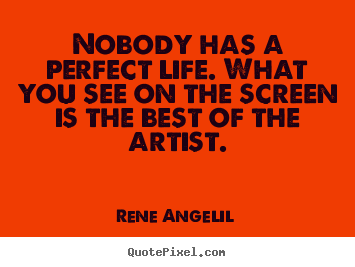 Nobody has a perfect life. what you see on the screen is.. Rene Angelil great life quotes