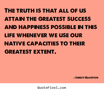 Smiley Blanton picture quotes - The truth is that all of us attain the greatest.. - Life quote