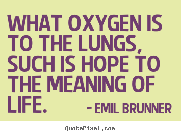 Design your own picture quotes about life - What oxygen is to the lungs, such is hope to..