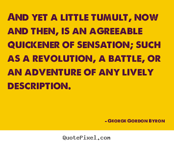 And yet a little tumult, now and then, is an agreeable.. George Gordon Byron greatest life quotes