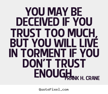 You may be deceived if you trust too much, but you will live in.. Frank H. Crane great life quotes
