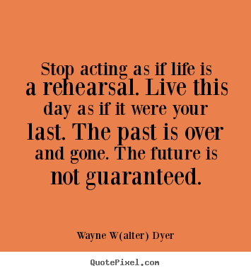 Quote about life - Stop acting as if life is a rehearsal. live..