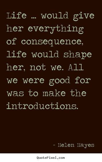 Helen Hayes picture quote - Life ... would give her everything of consequence, life would.. - Life quote