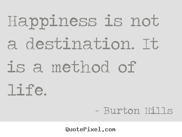 Quote about life - Happiness is not a destination. it is a method of life.