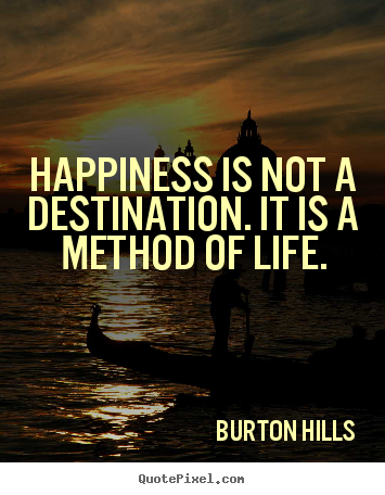Quotes about life - Happiness is not a destination. it is a method of life.