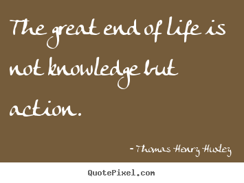 Create custom picture quotes about life - The great end of life is not knowledge but action.
