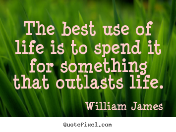 The best use of life is to spend it for something.. William James great life quote