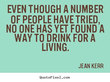 Even though a number of people have tried, no one has yet found.. Jean Kerr good life quotes