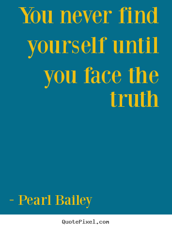 Life quotes - You never find yourself until you face the truth