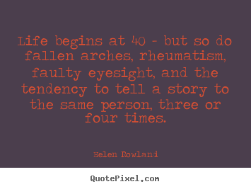 Life begins at 40 - but so do fallen arches, rheumatism, faulty eyesight,.. Helen Rowland  life sayings