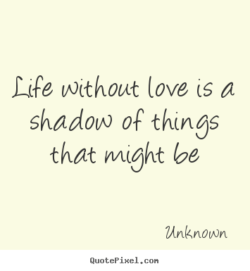 Unknown picture quote - Life without love is a shadow of things that might be - Life quotes