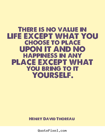 Henry David Thoreau picture quotes - There is no value in life except what you choose to place upon.. - Life quotes