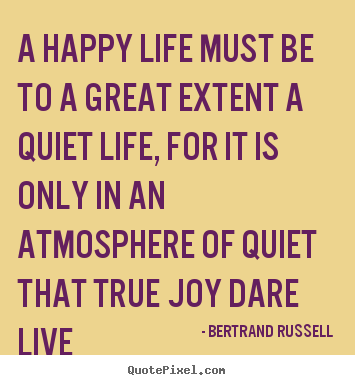 Bertrand Russell picture quotes - A happy life must be to a great extent a quiet life, for it is.. - Life quote
