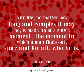Life quotes - Any life, no matter how long and complex it may..