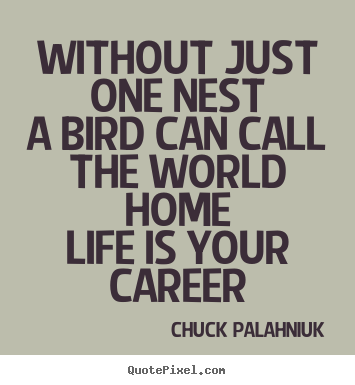 Chuck Palahniuk image quotes - Without just one nesta bird can call the world.. - Life quote