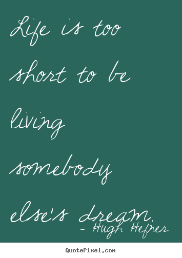Life is too short to be living somebody else's dream. Hugh Hefner top life quote