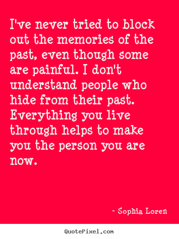 Quotes about life - I've never tried to block out the memories of the past,..