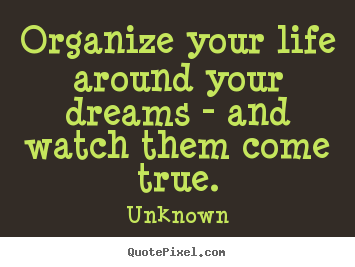 Quotes about life - Organize your life around your dreams - and watch..