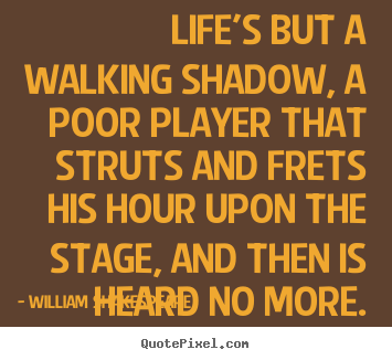 Quotes about life - Life's but a walking shadow, a poor player that struts and frets..