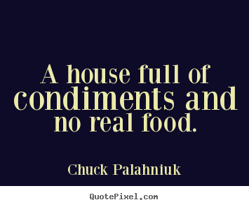 Life quotes - A house full of condiments and no real food.
