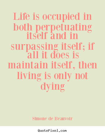 Simone De Beauvoir picture quotes - Life is occupied in both perpetuating itself and in surpassing.. - Life quotes